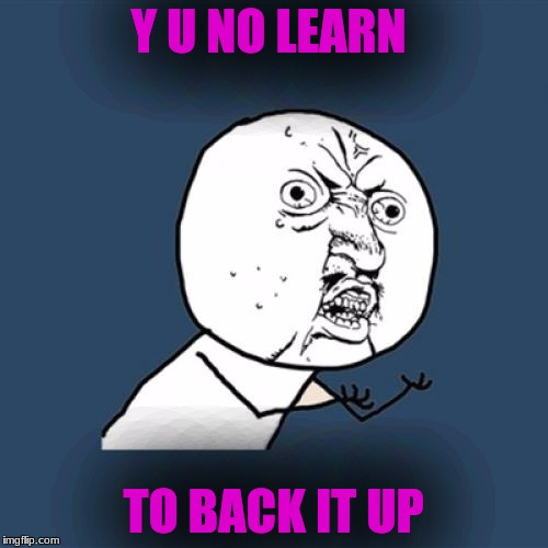 Y U No Meme | Y U NO LEARN TO BACK IT UP | image tagged in memes,y u no | made w/ Imgflip meme maker