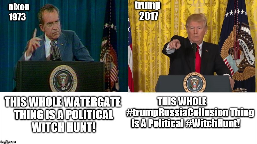 parallels nixon vs trump  | trump 2017 THIS WHOLE              #trumpRussiaCollusion Thing Is A Political #WitchHunt! | image tagged in richard nixon,donald j trump,watergate,trump russia,impeachment,trump impeachment | made w/ Imgflip meme maker