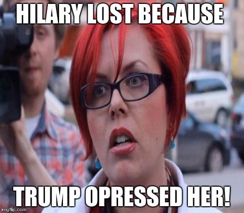 HILARY LOST BECAUSE TRUMP OPRESSED HER! | made w/ Imgflip meme maker
