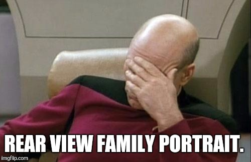 Captain Picard Facepalm Meme | REAR VIEW FAMILY PORTRAIT. | image tagged in memes,captain picard facepalm | made w/ Imgflip meme maker