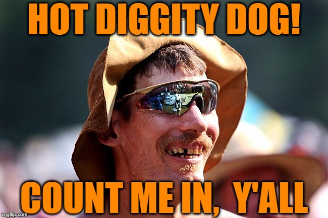 redneck | HOT DIGGITY DOG! COUNT ME IN,  Y'ALL | image tagged in redneck | made w/ Imgflip meme maker