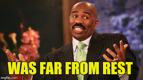 Steve Harvey Meme | WAS FAR FROM REST | image tagged in memes,steve harvey | made w/ Imgflip meme maker