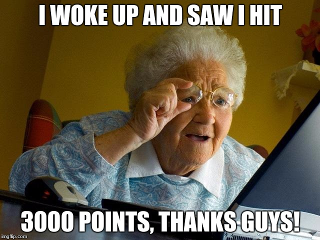 Thanks! 1 up for all! |  I WOKE UP AND SAW I HIT; 3000 POINTS, THANKS GUYS! | image tagged in memes,grandma finds the internet,1up,3000,thanks | made w/ Imgflip meme maker