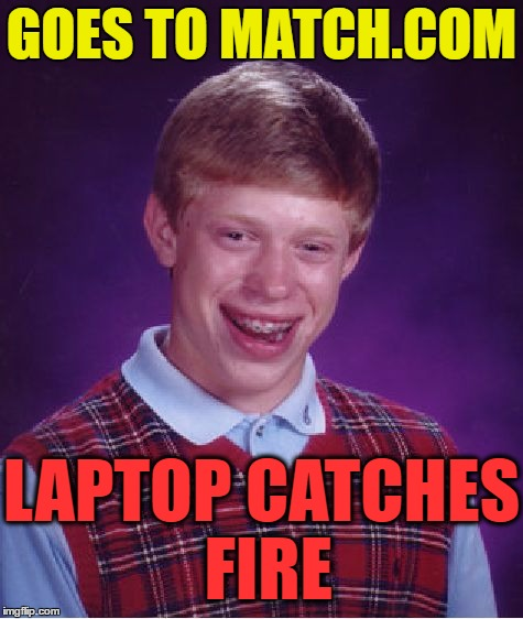 Bad Luck Brian Meme | GOES TO MATCH.COM LAPTOP CATCHES FIRE | image tagged in memes,bad luck brian | made w/ Imgflip meme maker