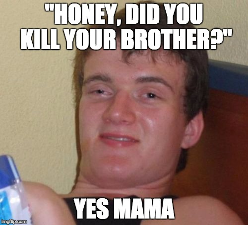"10 Guy Meme | ""HONEY, DID YOU KILL YOUR BROTHER?"" YES MAMA 