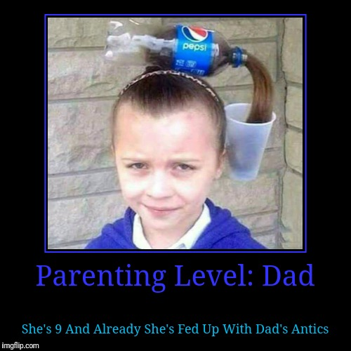 Pepsi Hairstyle Courtesy - ❤Daddy❤ | Parenting Level: Dad | She's 9 And Already She's Fed Up With Dad's Antics | image tagged in funny,demotivationals,pepsi,hairstyle,google images,craziness_all_the_way | made w/ Imgflip demotivational maker