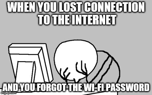 Computer Guy Facepalm Meme | WHEN YOU LOST CONNECTION TO THE INTERNET AND YOU FORGOT THE WI-FI PASSWORD | image tagged in memes,computer guy facepalm | made w/ Imgflip meme maker