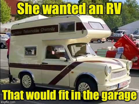 But it's so cute | She wanted an RV That would fit in the garage | image tagged in the camper trabant,miniature | made w/ Imgflip meme maker