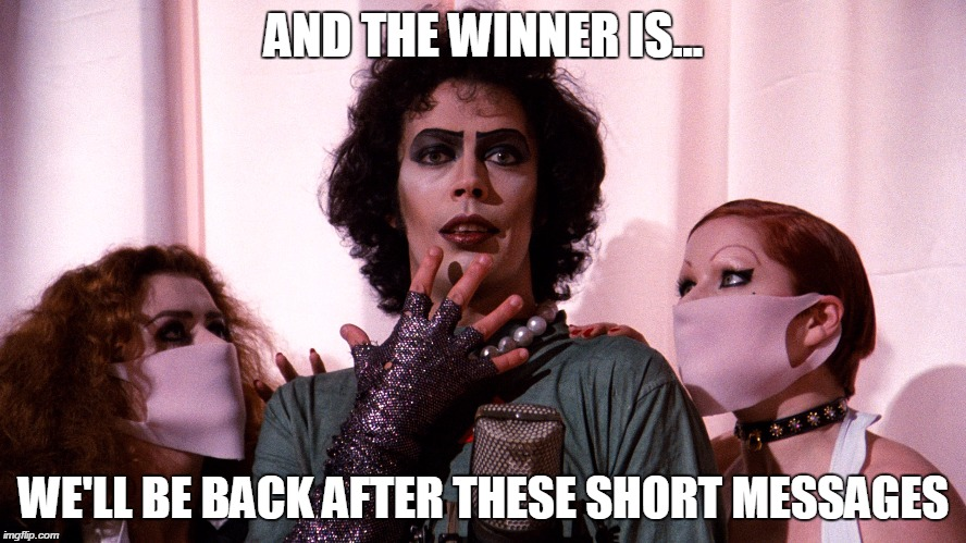 Rocky Horror  |  AND THE WINNER IS... WE'LL BE BACK AFTER THESE SHORT MESSAGES | image tagged in rocky horror | made w/ Imgflip meme maker