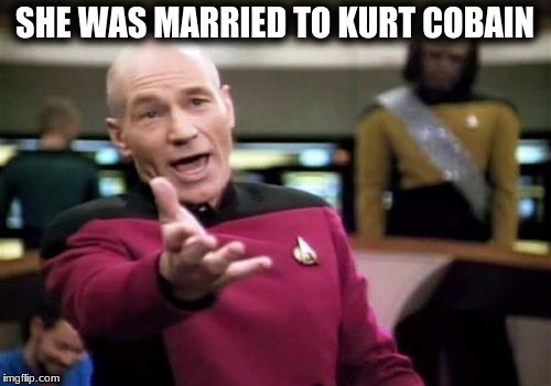 Picard Wtf Meme | SHE WAS MARRIED TO KURT COBAIN | image tagged in memes,picard wtf | made w/ Imgflip meme maker