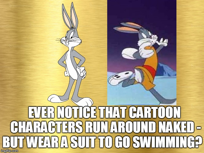 Didja ever..... | EVER NOTICE THAT CARTOON CHARACTERS RUN AROUND NAKED - BUT WEAR A SUIT TO GO SWIMMING? | image tagged in funny memes | made w/ Imgflip meme maker