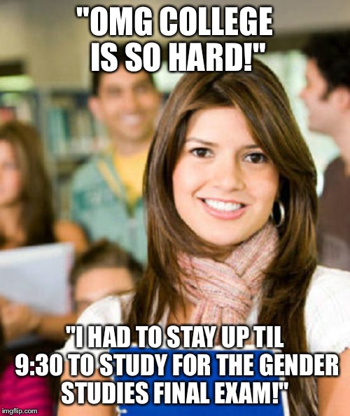 "Sheltered College Freshman | ""OMG COLLEGE IS SO HARD!"" ""I HAD TO STAY UP TIL 9:30 TO STUDY FOR THE GENDER STUDIES FINAL EXAM!"" 