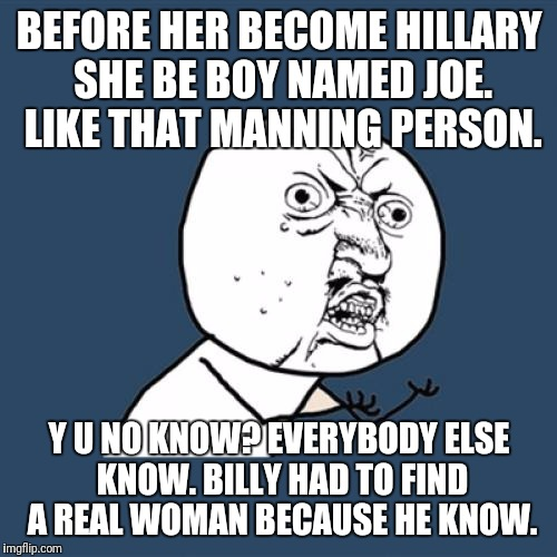 Y U No Meme | BEFORE HER BECOME HILLARY SHE BE BOY NAMED JOE. LIKE THAT MANNING PERSON. Y U NO KNOW? EVERYBODY ELSE KNOW. BILLY HAD TO FIND A REAL WOMAN B | image tagged in memes,y u no | made w/ Imgflip meme maker