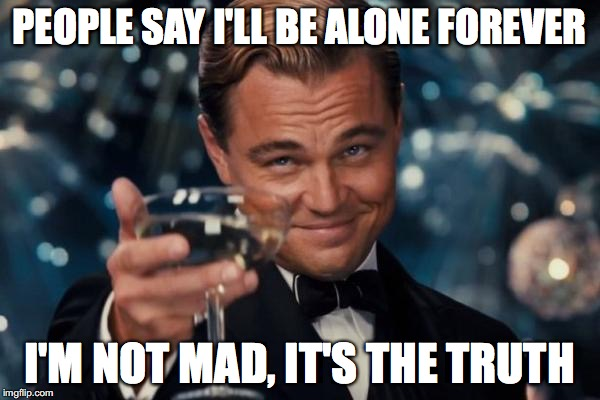Forever alone 'aint just a term | PEOPLE SAY I'LL BE ALONE FOREVER I'M NOT MAD, IT'S THE TRUTH | image tagged in memes,leonardo dicaprio cheers,forever alone,funny,meme,leonardo dicaprio wolf of wall street | made w/ Imgflip meme maker