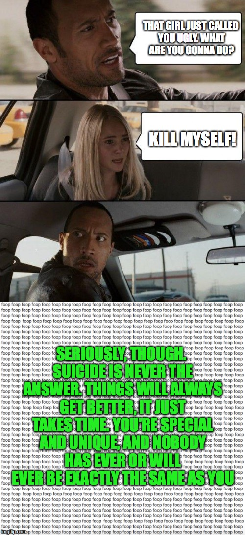 For if you needed that extra push today | THAT GIRL JUST CALLED YOU UGLY. WHAT ARE YOU GONNA DO? KILL MYSELF! SERIOUSLY, THOUGH. SUICIDE IS NEVER THE ANSWER. THINGS WILL ALWAYS GET B | image tagged in funny,memes,the rock driving,suicide,kill yourself guy,kys | made w/ Imgflip meme maker