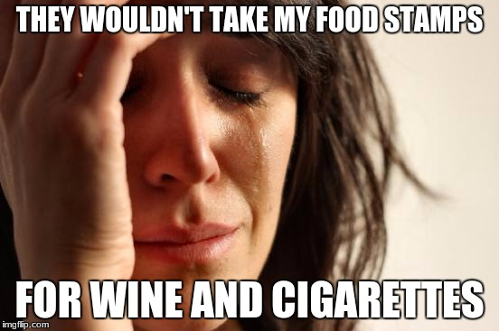 First World Problems Meme | THEY WOULDN'T TAKE MY FOOD STAMPS FOR WINE AND CIGARETTES | image tagged in memes,first world problems | made w/ Imgflip meme maker