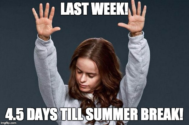 Last day of work | LAST WEEK! 4.5 DAYS TILL SUMMER BREAK! | image tagged in last day of work | made w/ Imgflip meme maker