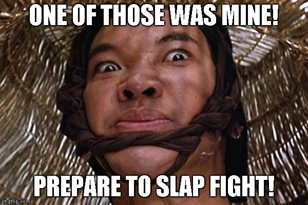 Big Trouble | ONE OF THOSE WAS MINE! PREPARE TO SLAP FIGHT! | image tagged in big trouble | made w/ Imgflip meme maker