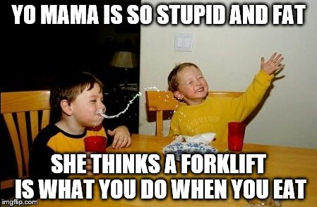Yo Mamas So Fat Meme | YO MAMA IS SO STUPID AND FAT SHE THINKS A FORKLIFT IS WHAT YOU DO WHEN YOU EAT | image tagged in memes,yo mamas so fat | made w/ Imgflip meme maker