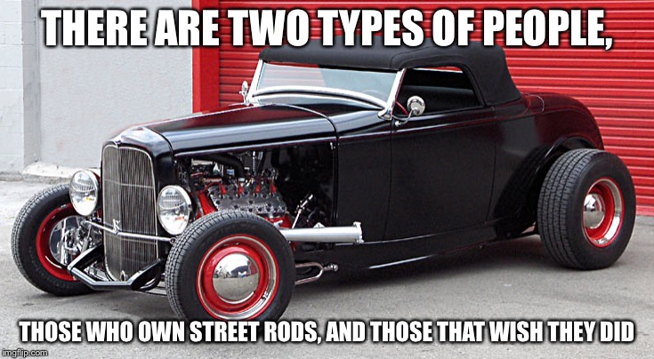 THERE ARE TWO TYPES OF PEOPLE, THOSE WHO OWN STREET RODS, AND THOSE THAT WISH THEY DID | image tagged in 32 ford | made w/ Imgflip meme maker