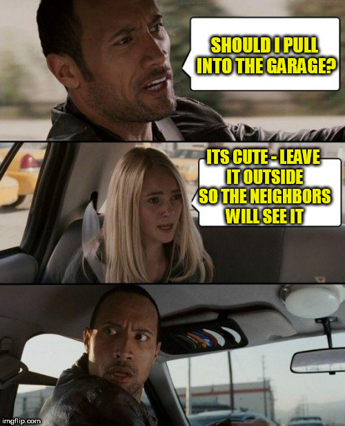 The Rock Driving Meme | SHOULD I PULL INTO THE GARAGE? ITS CUTE - LEAVE IT OUTSIDE SO THE NEIGHBORS WILL SEE IT | image tagged in memes,the rock driving | made w/ Imgflip meme maker