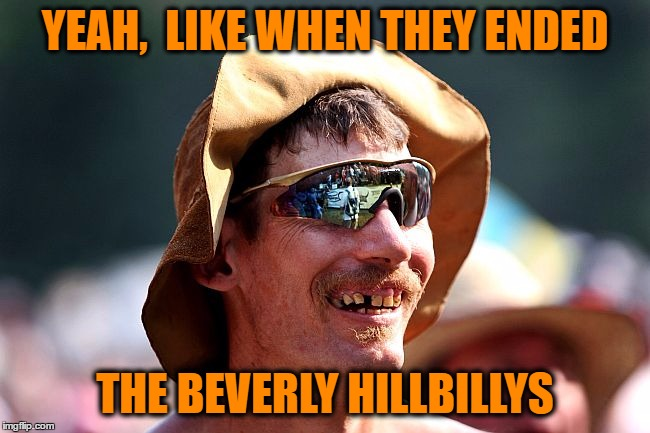 redneck | YEAH,  LIKE WHEN THEY ENDED THE BEVERLY HILLBILLYS | image tagged in redneck | made w/ Imgflip meme maker