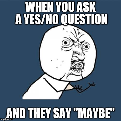 "Y U No Meme | WHEN YOU ASK A YES/NO QUESTION AND THEY SAY ""MAYBE"" 