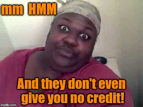 mm  HMM And they don't even give you no credit! | made w/ Imgflip meme maker