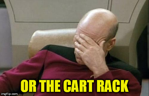 Captain Picard Facepalm Meme | OR THE CART RACK | image tagged in memes,captain picard facepalm | made w/ Imgflip meme maker