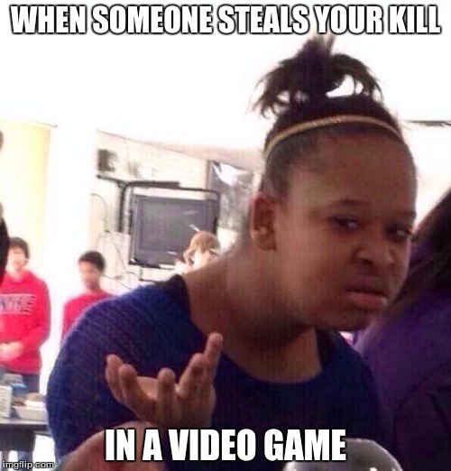 Black Girl Wat Meme | WHEN SOMEONE STEALS YOUR KILL IN A VIDEO GAME | image tagged in memes,black girl wat | made w/ Imgflip meme maker