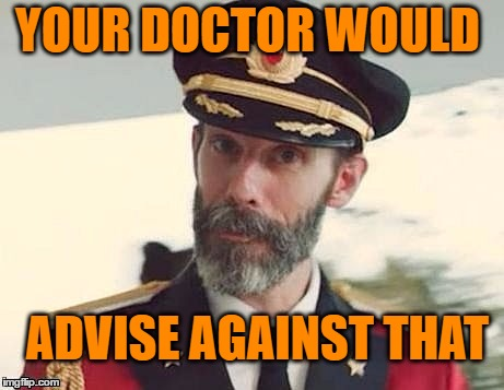 Captain Obvious | YOUR DOCTOR WOULD ADVISE AGAINST THAT | image tagged in captain obvious | made w/ Imgflip meme maker