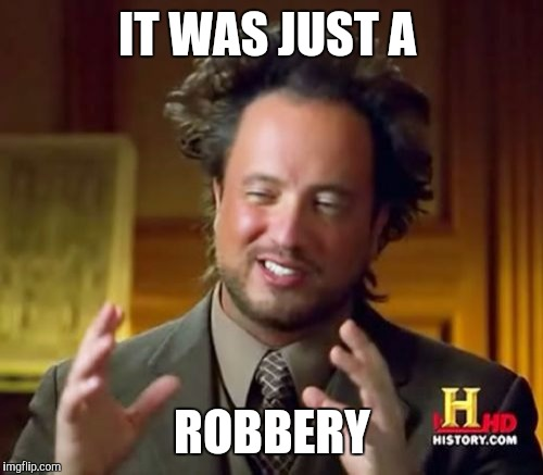 Ancient Aliens Meme | IT WAS JUST A ROBBERY | image tagged in memes,ancient aliens | made w/ Imgflip meme maker