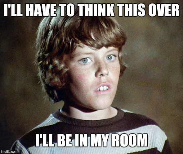 I'LL HAVE TO THINK THIS OVER I'LL BE IN MY ROOM | made w/ Imgflip meme maker