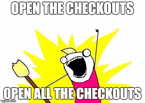 X All The Y Meme | OPEN THE CHECKOUTS OPEN ALL THE CHECKOUTS | image tagged in memes,x all the y | made w/ Imgflip meme maker