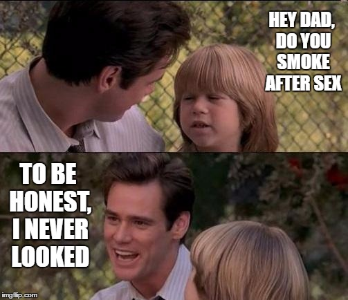 Thats Just Something X Say Meme | HEY DAD, DO YOU SMOKE AFTER SEX TO BE HONEST, I NEVER LOOKED | image tagged in memes,thats just something x say | made w/ Imgflip meme maker
