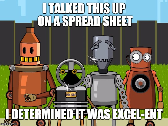 Robots | I TALKED THIS UP ON A SPREAD SHEET I DETERMINED IT WAS EXCEL-ENT | image tagged in robots | made w/ Imgflip meme maker