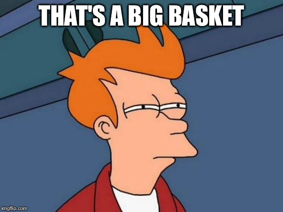 Futurama Fry Meme | THAT'S A BIG BASKET | image tagged in memes,futurama fry | made w/ Imgflip meme maker