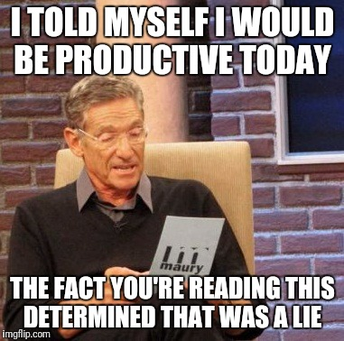 Maury Lie Detector Meme | I TOLD MYSELF I WOULD BE PRODUCTIVE TODAY THE FACT YOU'RE READING THIS DETERMINED THAT WAS A LIE | image tagged in memes,maury lie detector,funny | made w/ Imgflip meme maker
