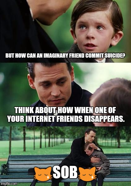 Finding Neverland Meme | BUT HOW CAN AN IMAGINARY FRIEND COMMIT SUICIDE? THINK ABOUT HOW WHEN ONE OF YOUR INTERNET FRIENDS DISAPPEARS.  | image tagged in memes,finding neverland | made w/ Imgflip meme maker