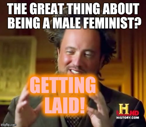 Ancient Aliens Meme | THE GREAT THING ABOUT BEING A MALE FEMINIST? GETTING LAID! | image tagged in memes,ancient aliens | made w/ Imgflip meme maker