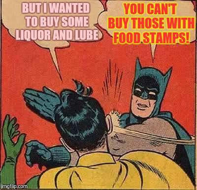 Batman Slapping Robin Meme | BUT I WANTED TO BUY SOME LIQUOR AND LUBE YOU CAN'T BUY THOSE WITH FOOD STAMPS! | image tagged in memes,batman slapping robin | made w/ Imgflip meme maker