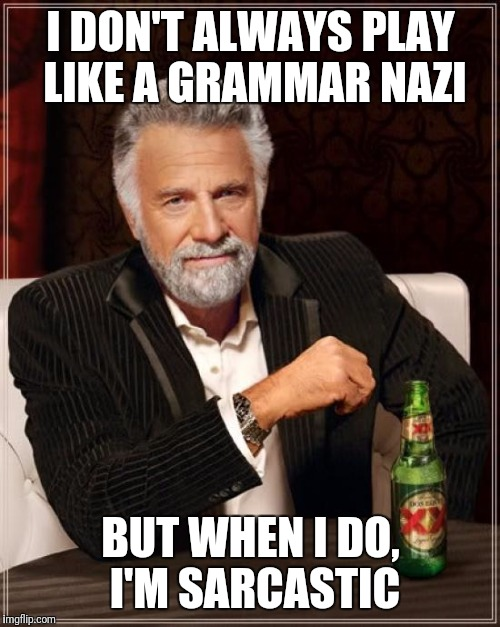 The Most Interesting Man In The World Meme | I DON'T ALWAYS PLAY LIKE A GRAMMAR NAZI BUT WHEN I DO, I'M SARCASTIC | image tagged in memes,the most interesting man in the world | made w/ Imgflip meme maker