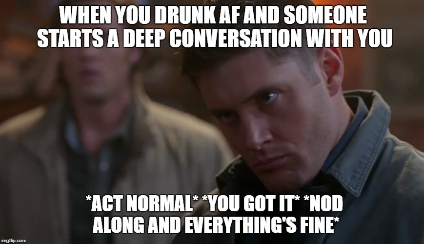 When you drunk af | WHEN YOU DRUNK AF AND SOMEONE STARTS A DEEP CONVERSATION WITH YOU *ACT NORMAL* *YOU GOT IT* *NOD ALONG AND EVERYTHING'S FINE* | image tagged in dean winchester,drunk,deep conversation | made w/ Imgflip meme maker