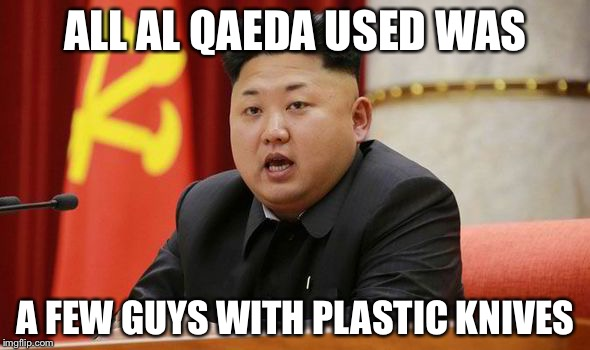 Kim Jong Un | ALL AL QAEDA USED WAS A FEW GUYS WITH PLASTIC KNIVES | image tagged in kim jong un | made w/ Imgflip meme maker