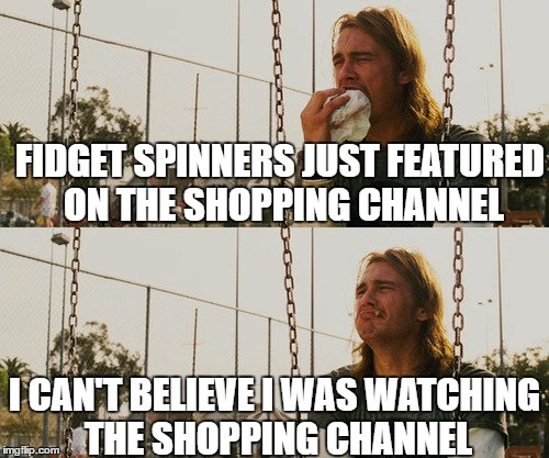 First World Stoner Problems Meme | FIDGET SPINNERS JUST FEATURED ON THE SHOPPING CHANNEL I CAN'T BELIEVE I WAS WATCHING THE SHOPPING CHANNEL | image tagged in memes,first world stoner problems | made w/ Imgflip meme maker