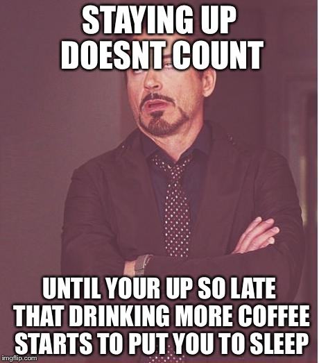 Face You Make Robert Downey Jr Meme | STAYING UP DOESNT COUNT UNTIL YOUR UP SO LATE THAT DRINKING MORE COFFEE STARTS TO PUT YOU TO SLEEP | image tagged in memes,face you make robert downey jr | made w/ Imgflip meme maker