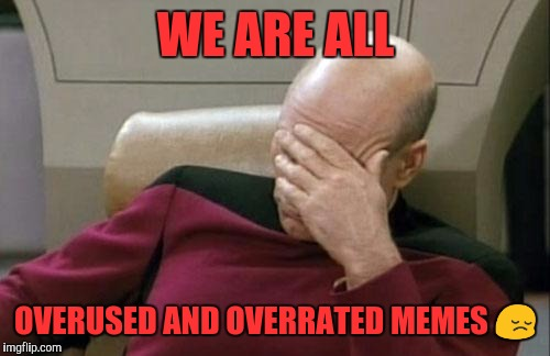 Captain Picard Facepalm | WE ARE ALL OVERUSED AND OVERRATED MEMES  | image tagged in memes,captain picard facepalm | made w/ Imgflip meme maker