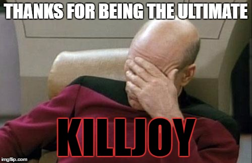 Captain Picard Facepalm Meme | THANKS FOR BEING THE ULTIMATE KILLJOY | image tagged in memes,captain picard facepalm | made w/ Imgflip meme maker