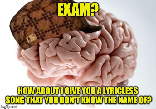 Asswiped | EXAM? HOW ABOUT I GIVE YOU A LYRICLESS SONG THAT YOU DON'T KNOW THE NAME OF? | image tagged in memes,scumbag brain,relatable | made w/ Imgflip meme maker