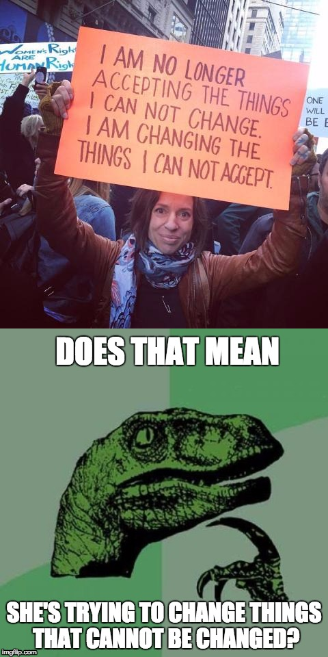 Protester's logic | DOES THAT MEAN SHE'S TRYING TO CHANGE THINGS THAT CANNOT BE CHANGED? | image tagged in philosoraptor,protesters | made w/ Imgflip meme maker